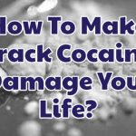 how-to-make-crack-cocaine-damage-your-life