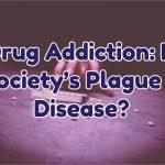 drug-addiction-is-societys-plague-a-disease
