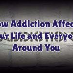 how-addiction-affects-your-life-and-everyone-aroun